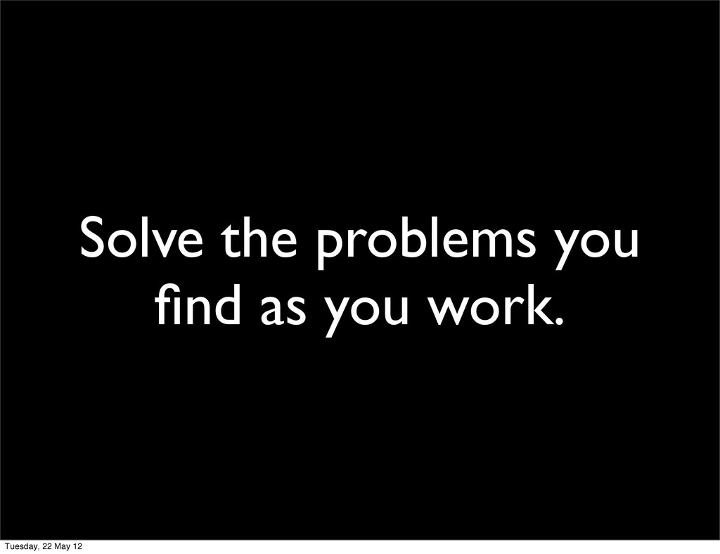 Solve the problems you find as you work. Tuesday...