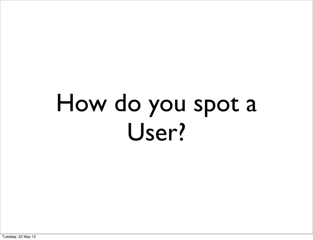 How do you spot a User? Tuesday, 22 May 12