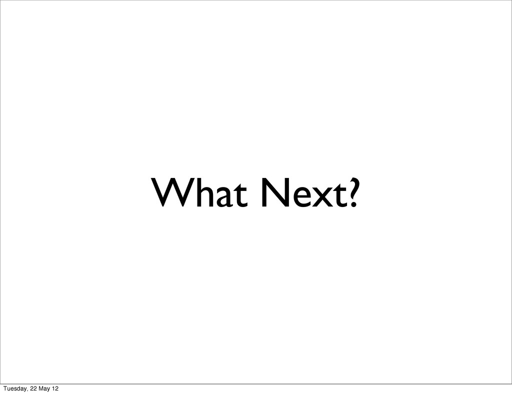What Next? Tuesday, 22 May 12