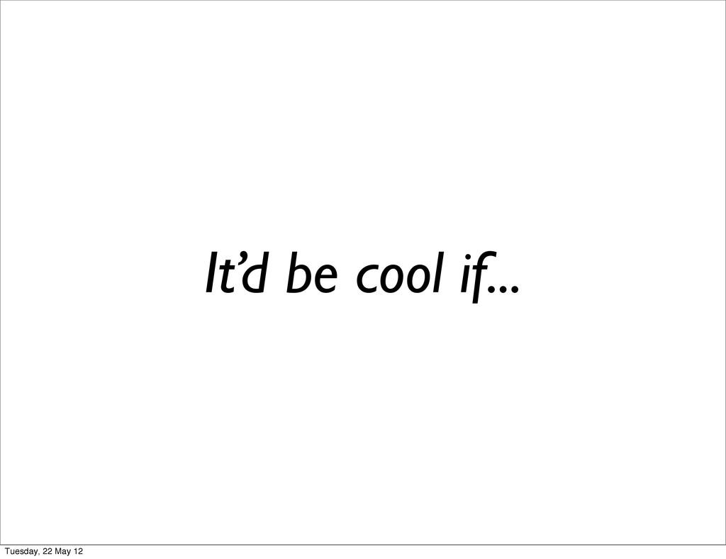 It'd be cool if... Tuesday, 22 May 12
