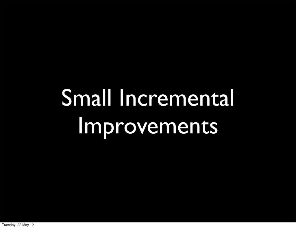 Small Incremental Improvements Tuesday, 22 May ...