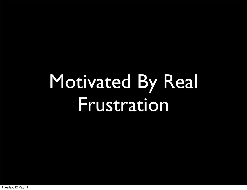 Motivated By Real Frustration Tuesday, 22 May 12
