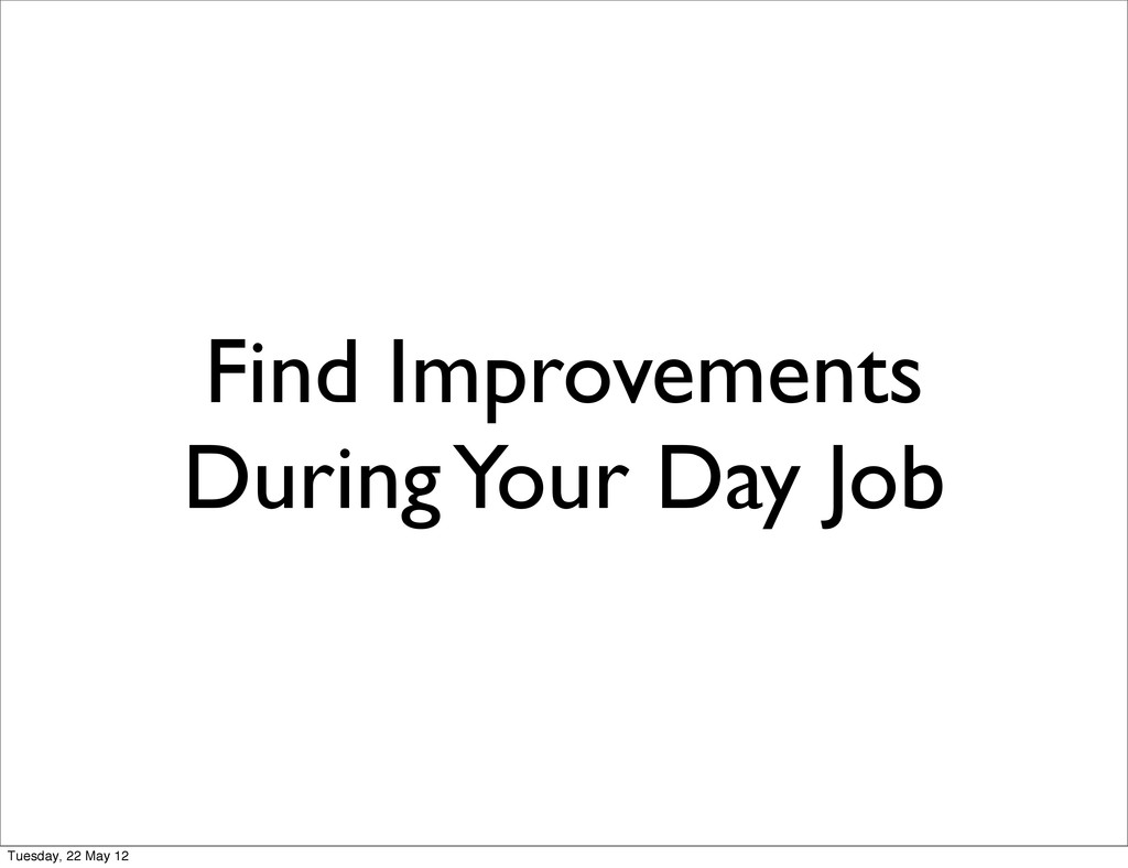 Find Improvements During Your Day Job Tuesday, ...