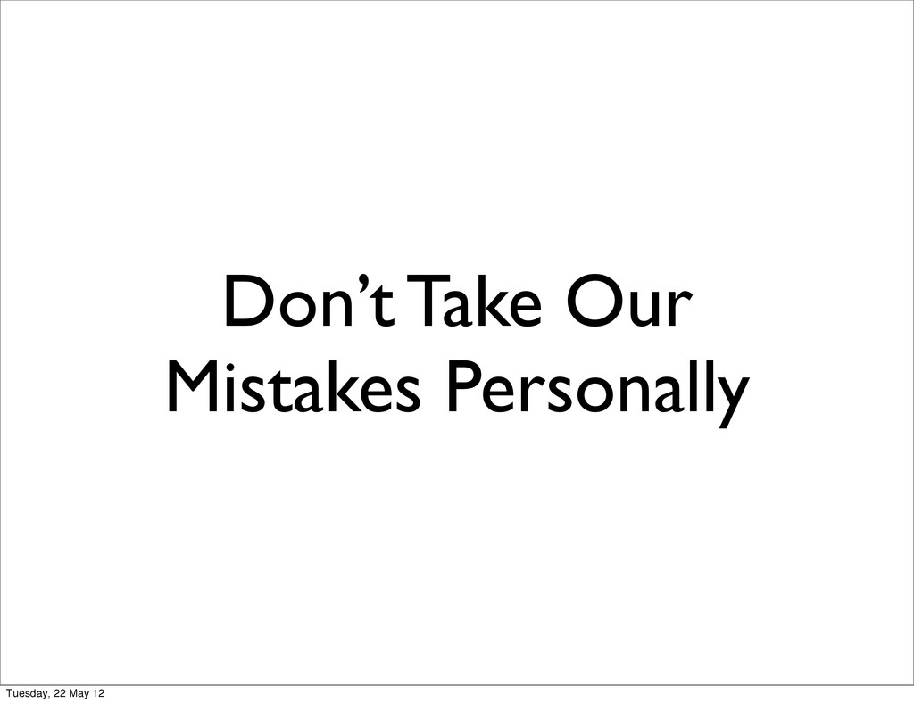 Don't Take Our Mistakes Personally Tuesday, 22 ...