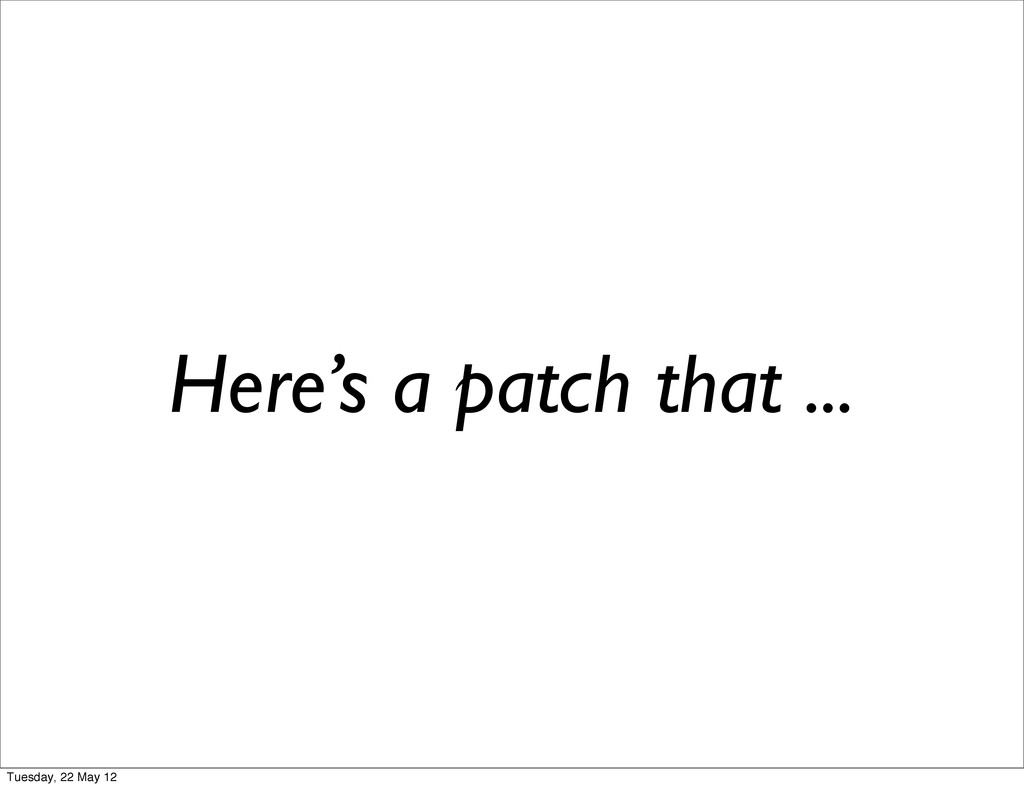 Here's a patch that ... Tuesday, 22 May 12
