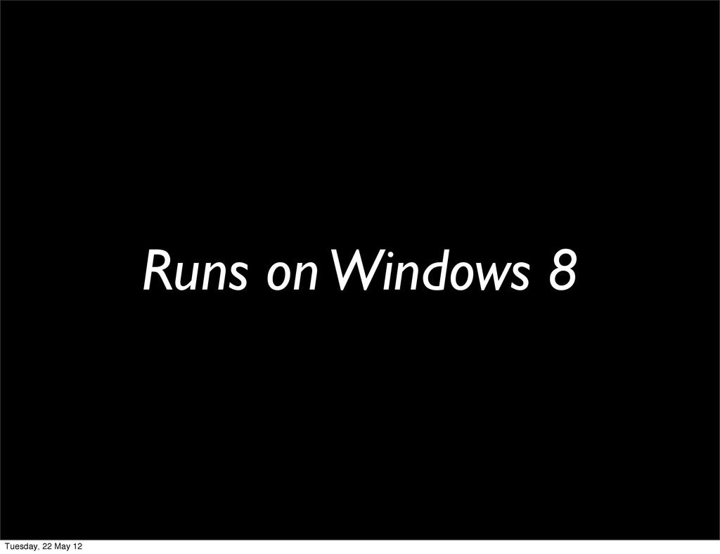 Runs on Windows 8 Tuesday, 22 May 12