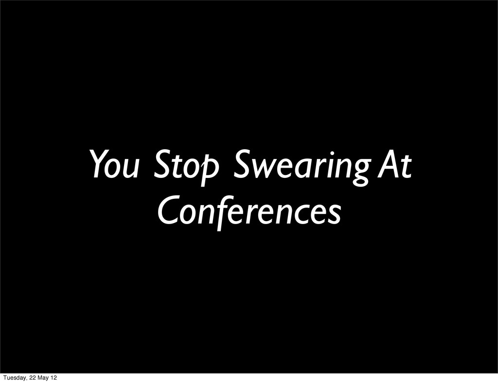 You Stop Swearing At Conferences Tuesday, 22 Ma...