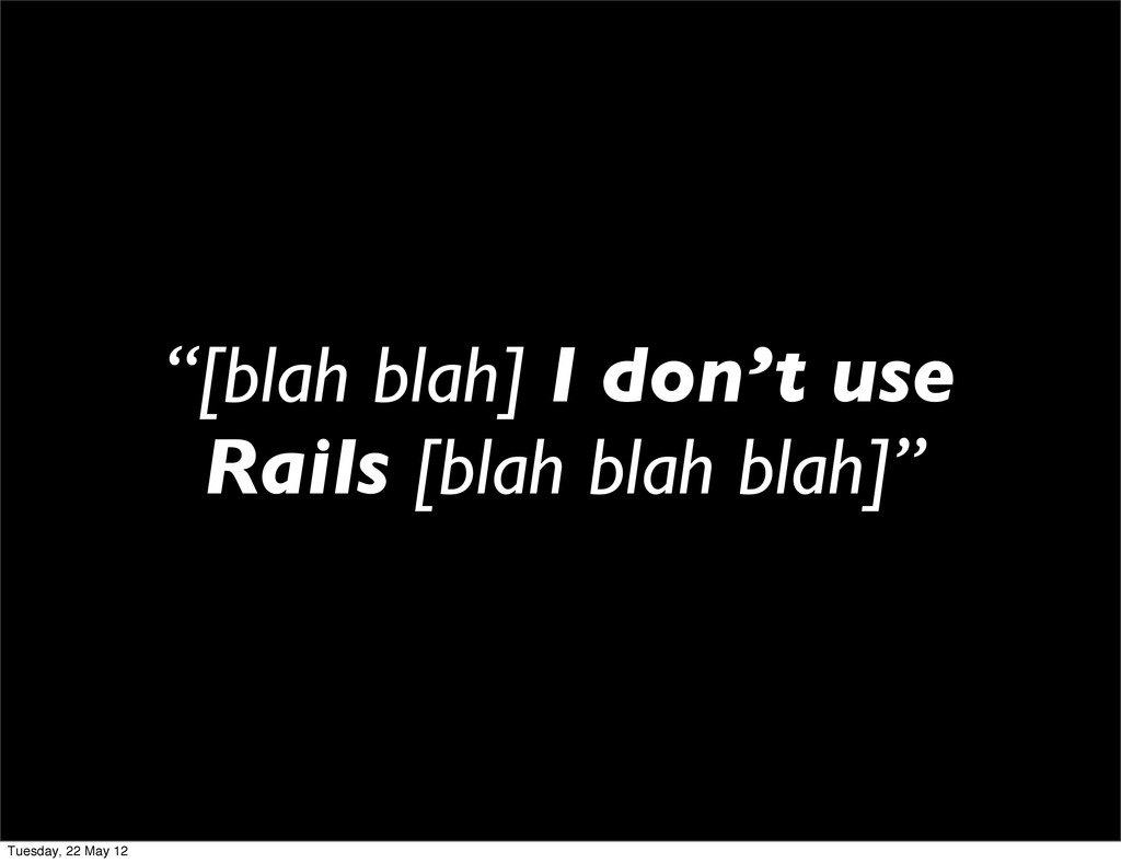 """[blah blah] I don't use Rails [blah blah blah]..."