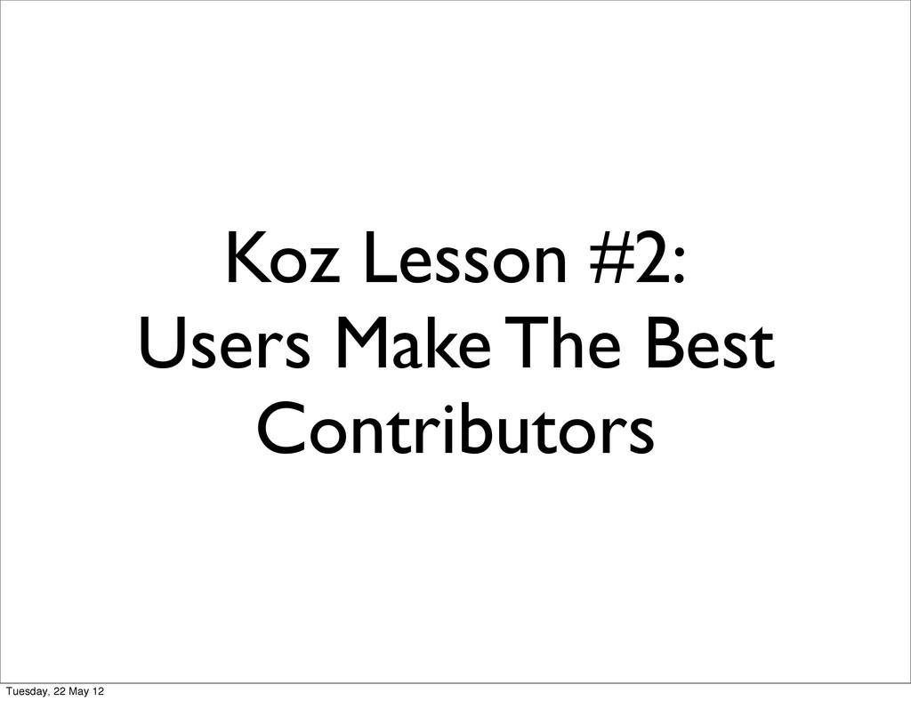 Koz Lesson #2: Users Make The Best Contributors...