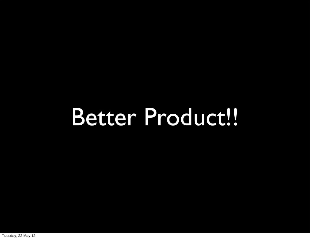 Better Product!! Tuesday, 22 May 12
