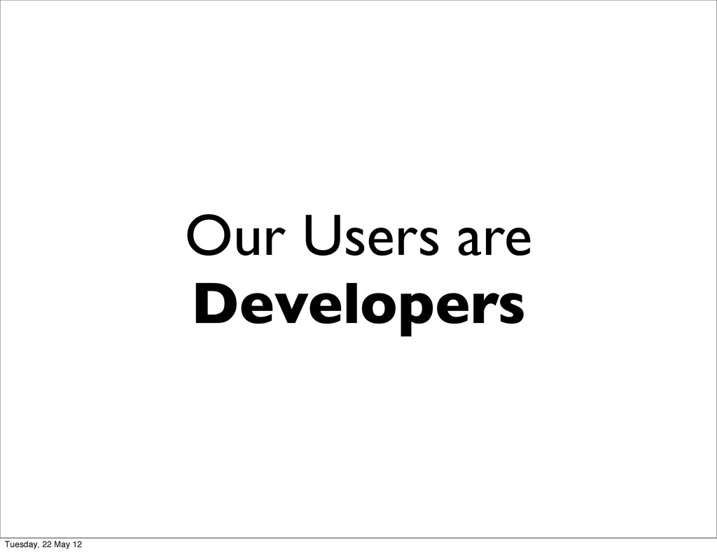 Our Users are Developers Tuesday, 22 May 12