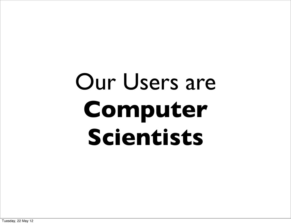 Our Users are Computer Scientists Tuesday, 22 M...