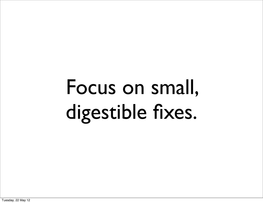 Focus on small, digestible fixes. Tuesday, 22 Ma...