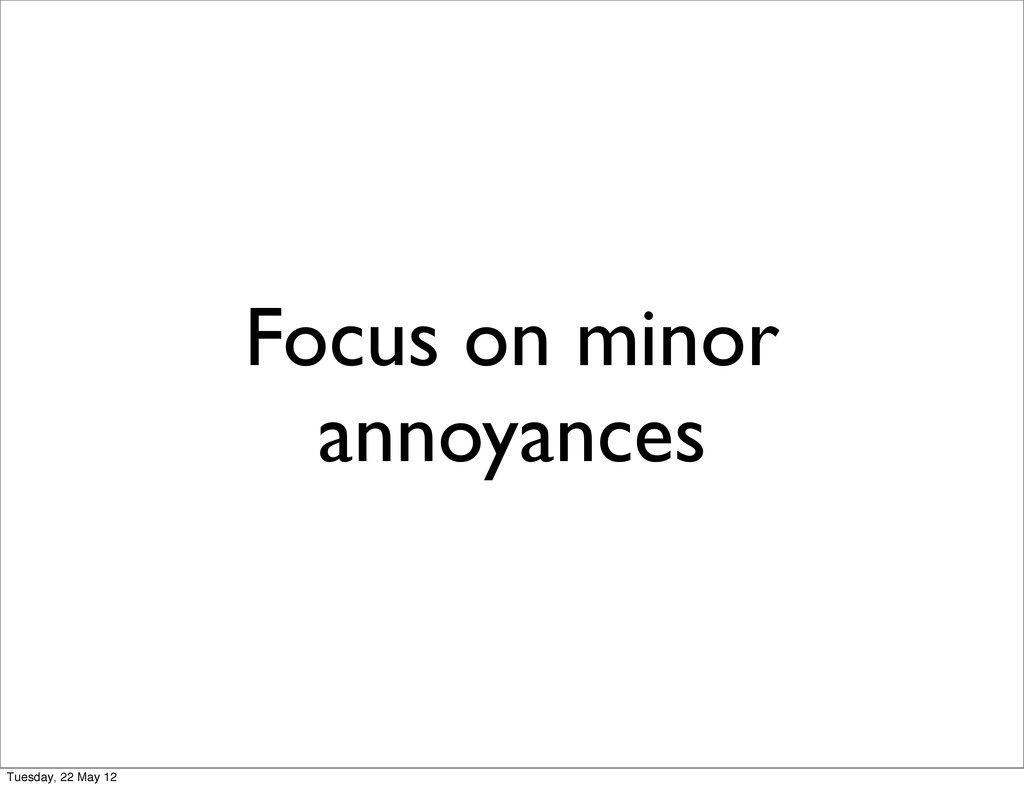 Focus on minor annoyances Tuesday, 22 May 12