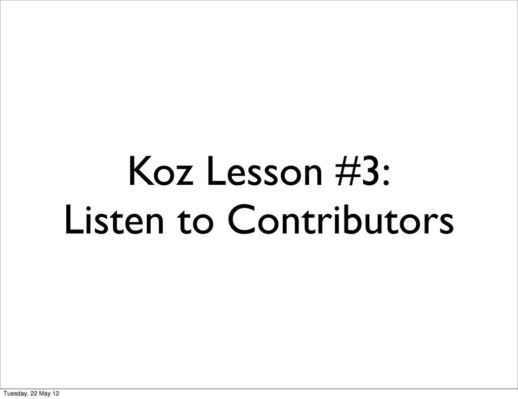 Koz Lesson #3: Listen to Contributors Tuesday, ...