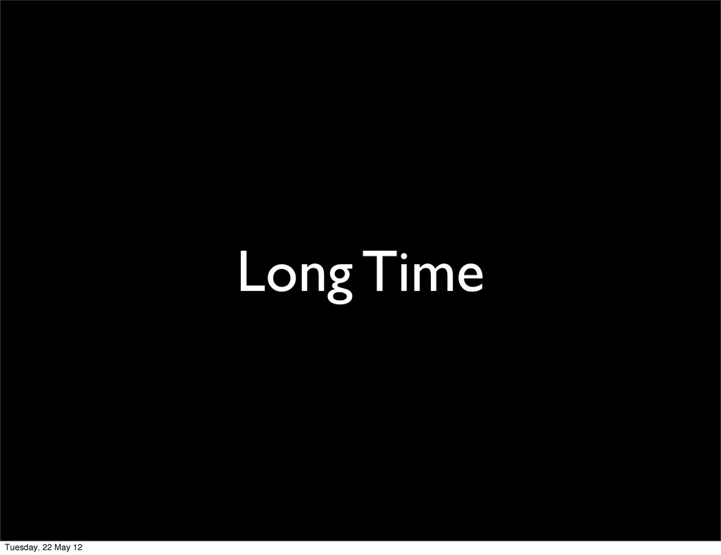 Long Time Tuesday, 22 May 12