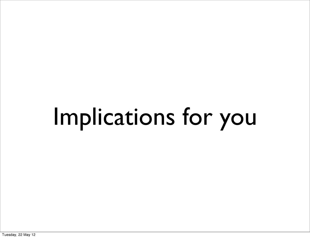 Implications for you Tuesday, 22 May 12