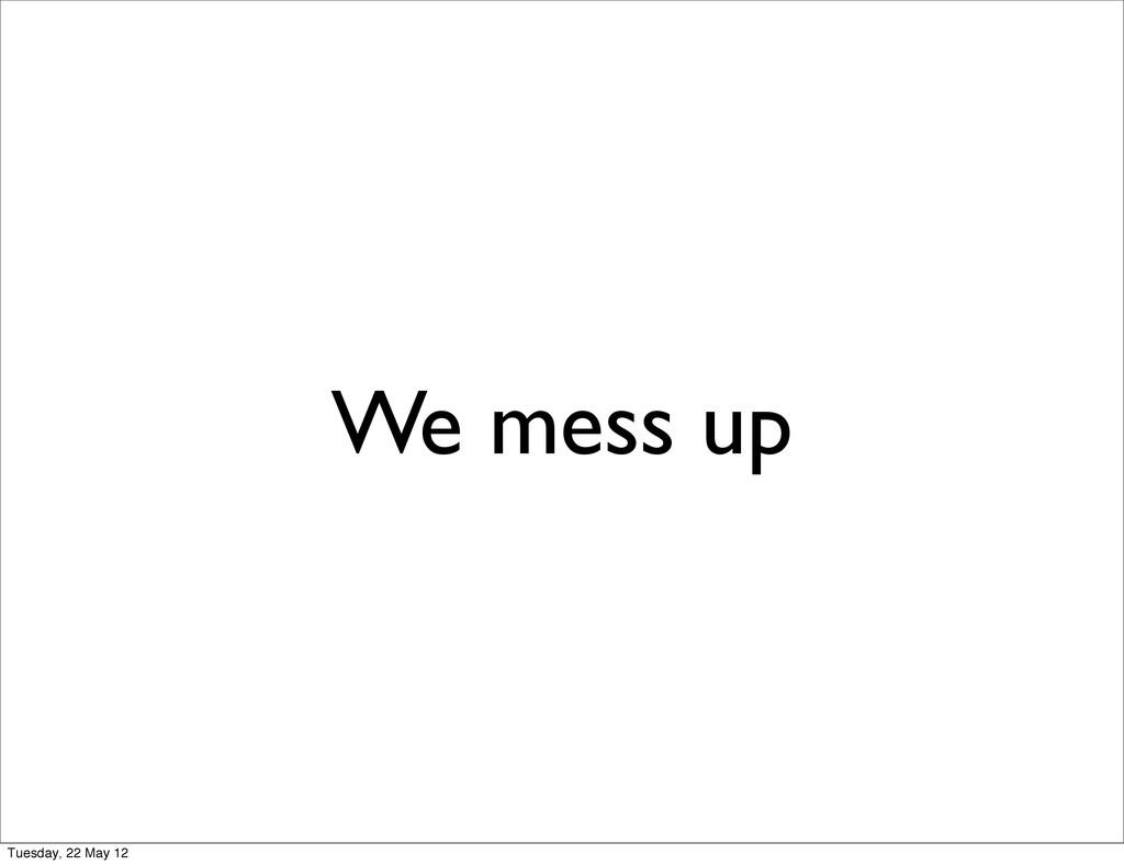 We mess up Tuesday, 22 May 12