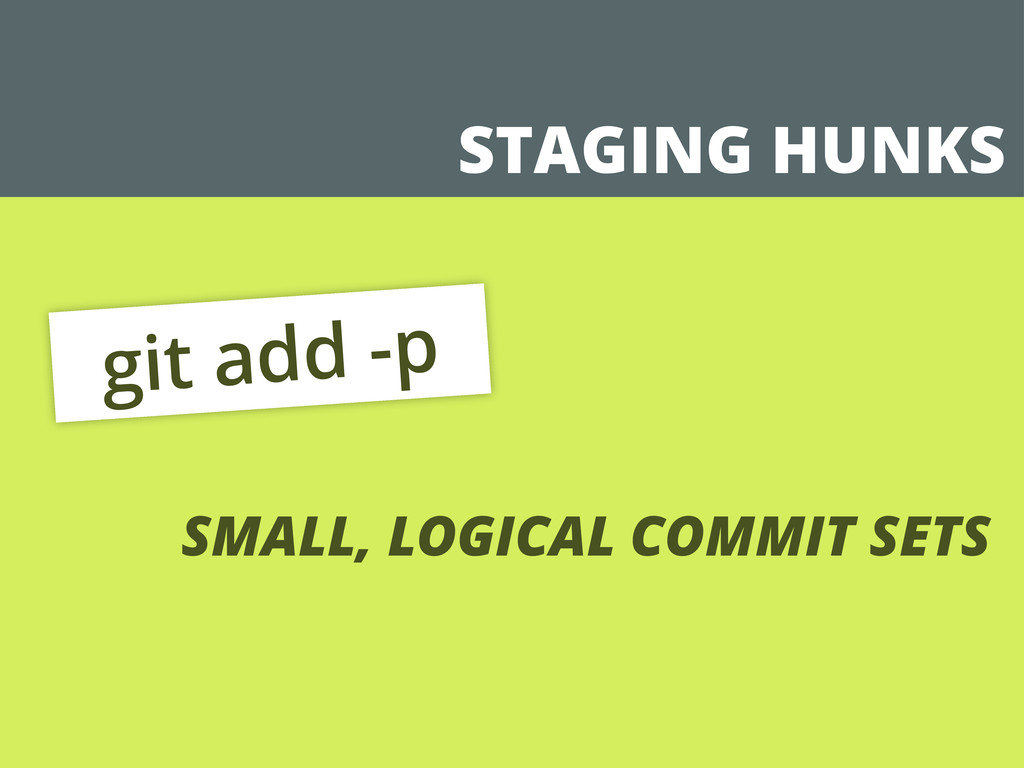 STAGING HUNKS git add -p SMALL, LOGICAL COMMIT ...