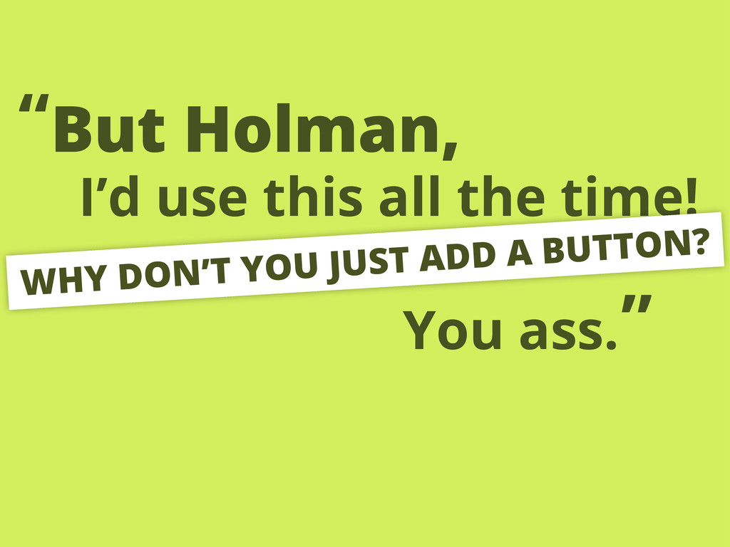 """I'd use this all the time! But Holman, """" WHY DO..."""