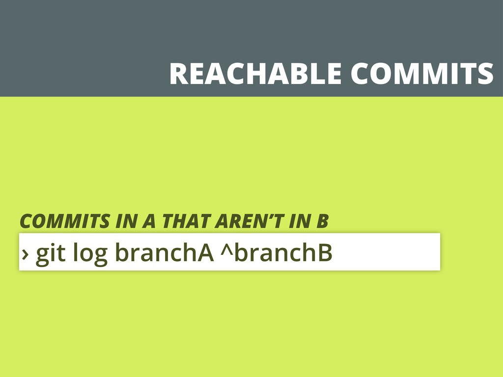 REACHABLE COMMITS › git log branchA ^branchB CO...