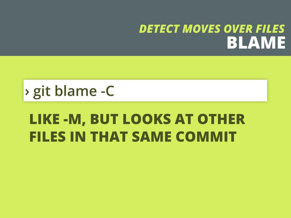 BLAME › git blame -C DETECT MOVES OVER FILES LI...