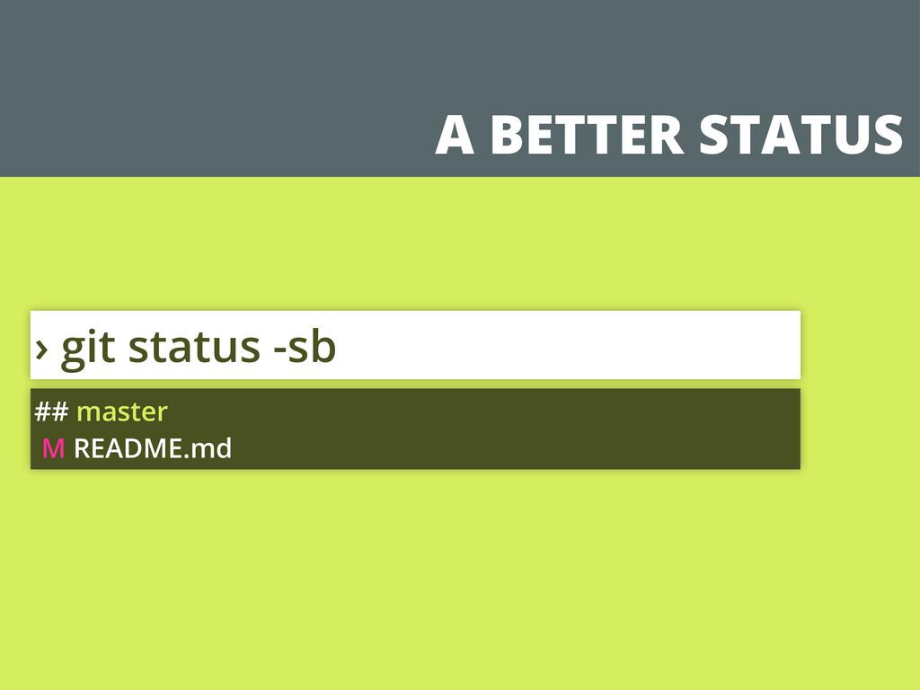 A BETTER STATUS › git status -sb ## master M RE...