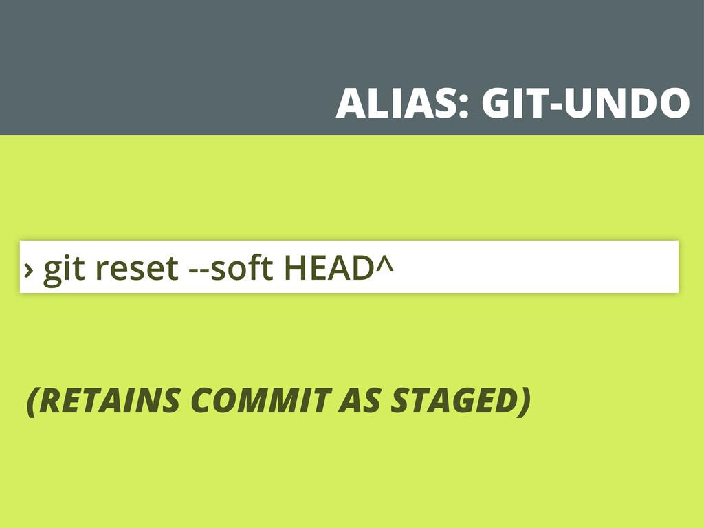 ALIAS: GIT-UNDO › git reset --soft HEAD^ (RETAI...