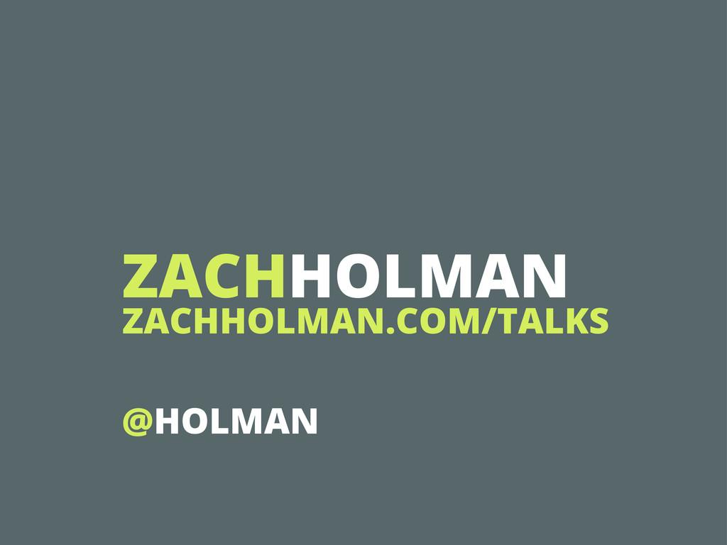 ZACHHOLMAN ZACHHOLMAN.COM/TALKS @HOLMAN