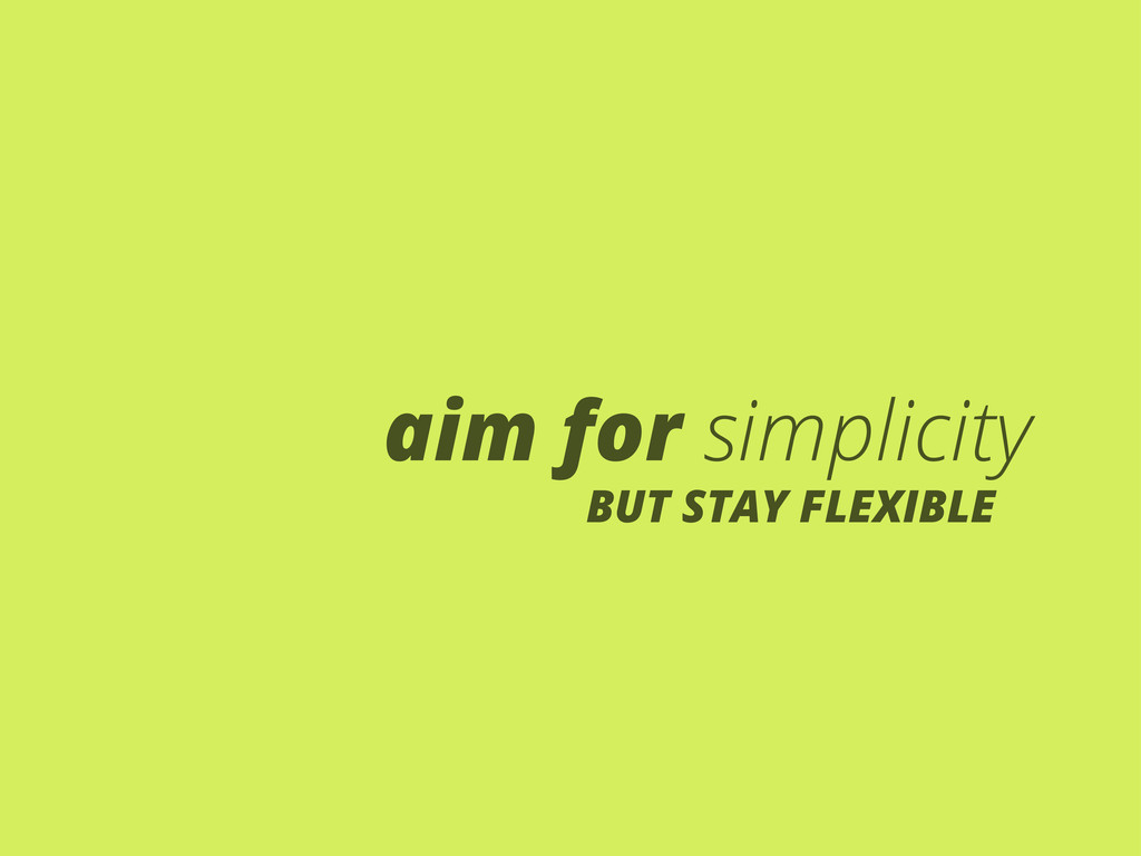 aim for simplicity BUT STAY FLEXIBLE