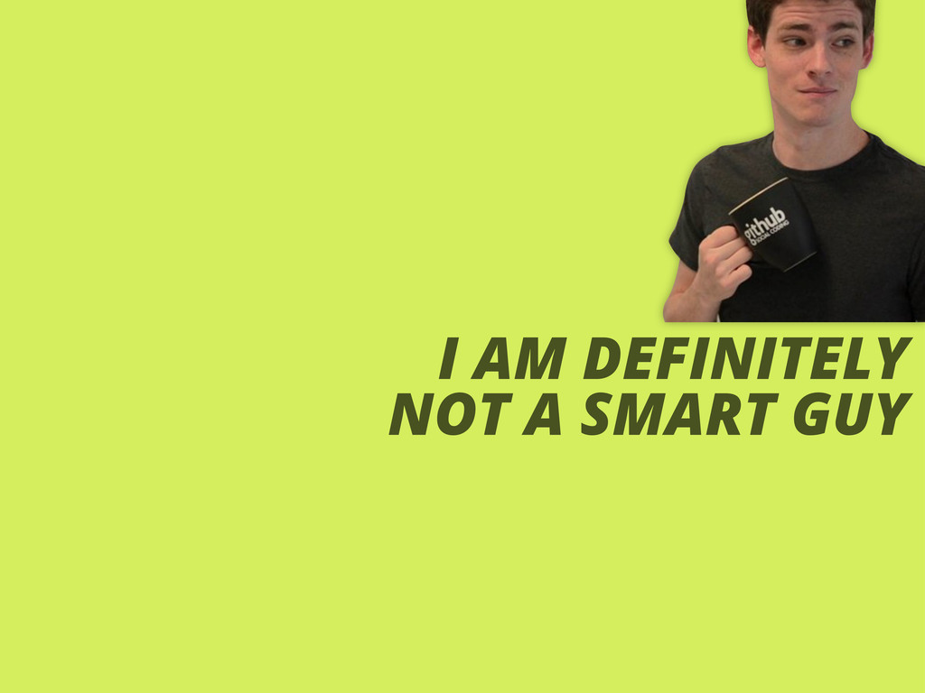 I AM DEFINITELY NOT A SMART GUY