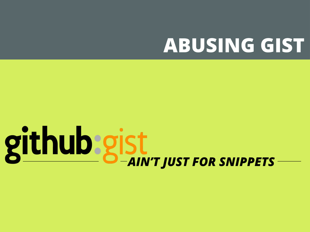 ABUSING GIST AIN'T JUST FOR SNIPPETS