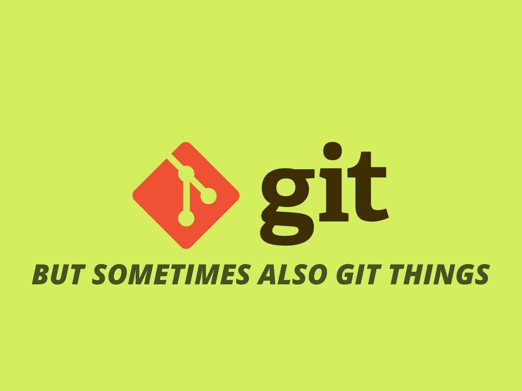 BUT SOMETIMES ALSO GIT THINGS