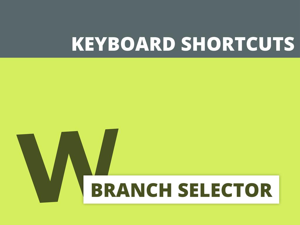 KEYBOARD SHORTCUTS w BRANCH SELECTOR