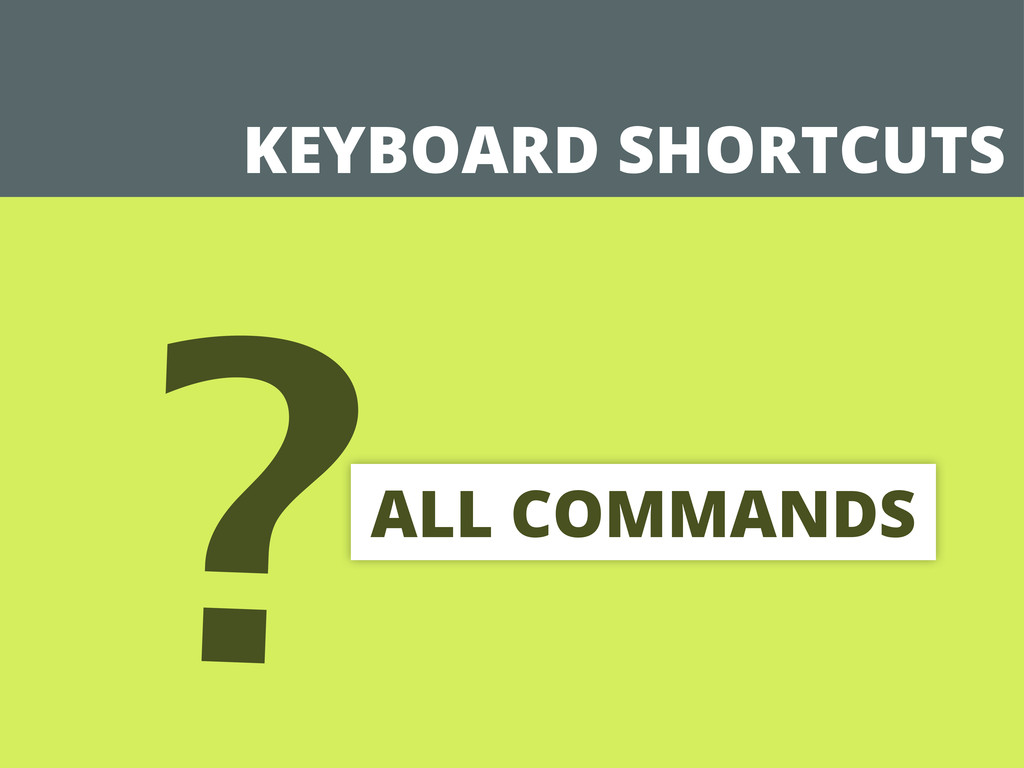 KEYBOARD SHORTCUTS ?ALL COMMANDS