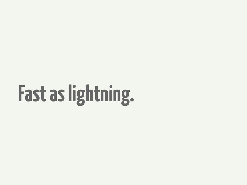 Fast as lightning.