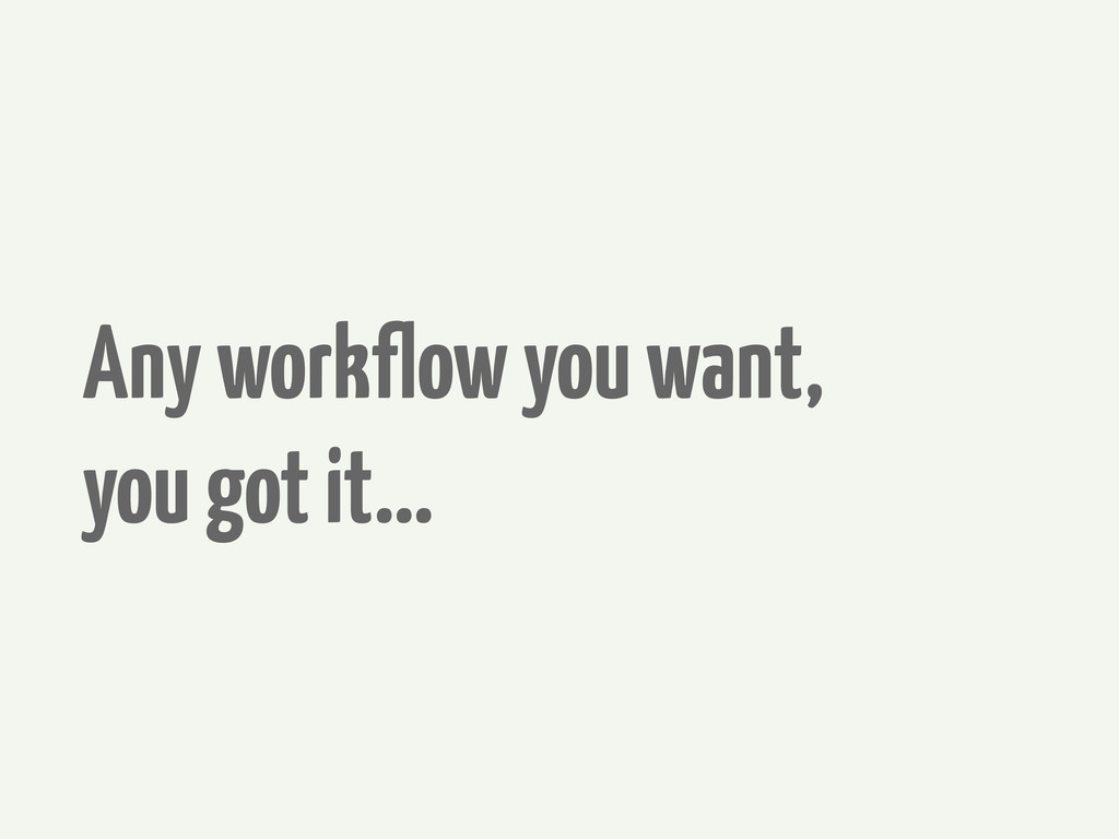 Any workflow you want, you got it...