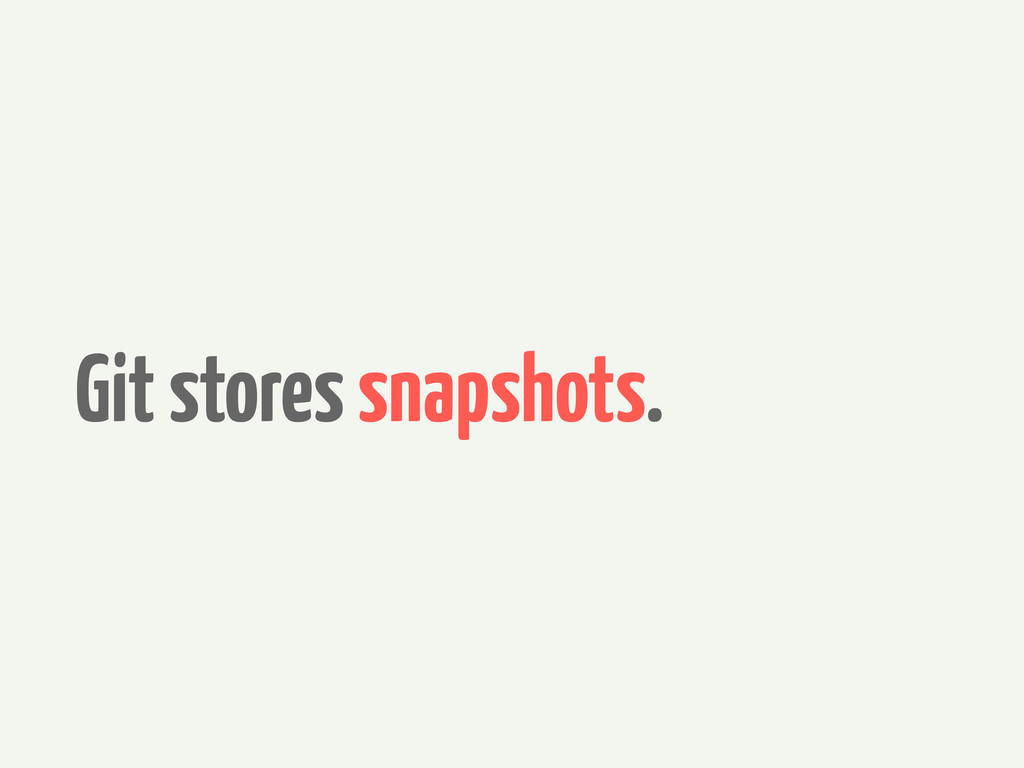 Git stores snapshots.