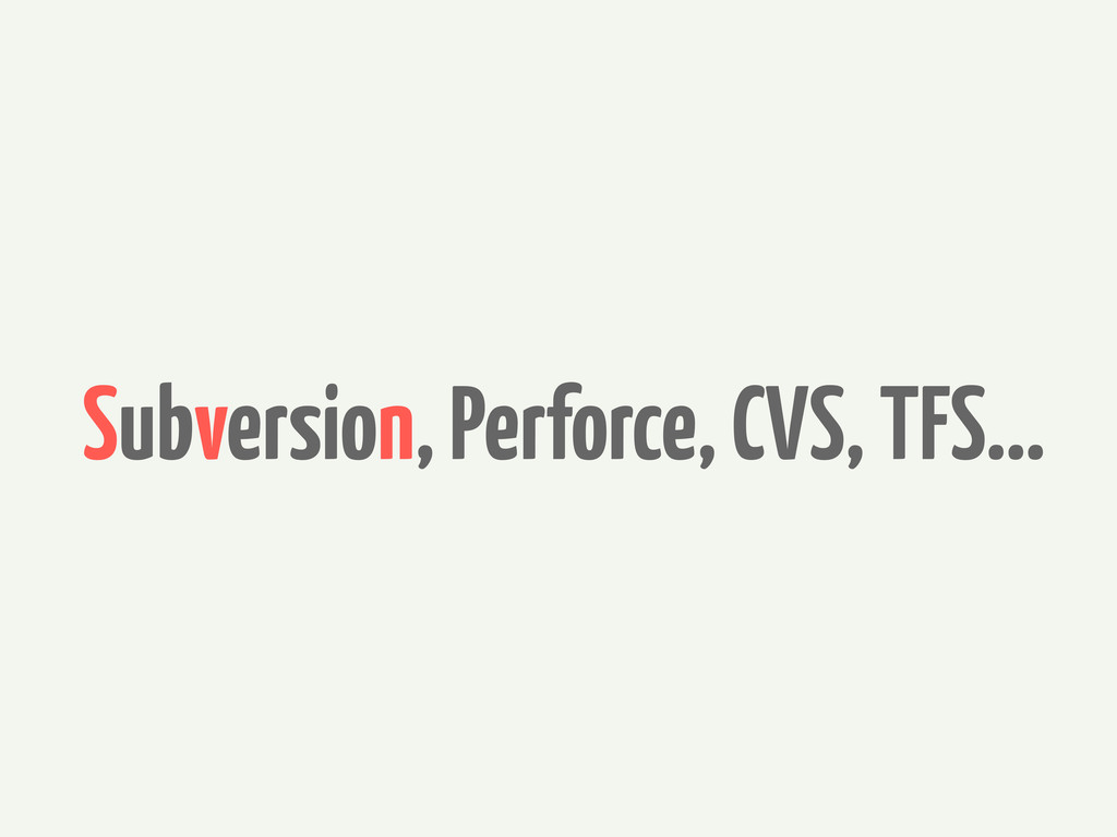 Subversion, Perforce, CVS, TFS...