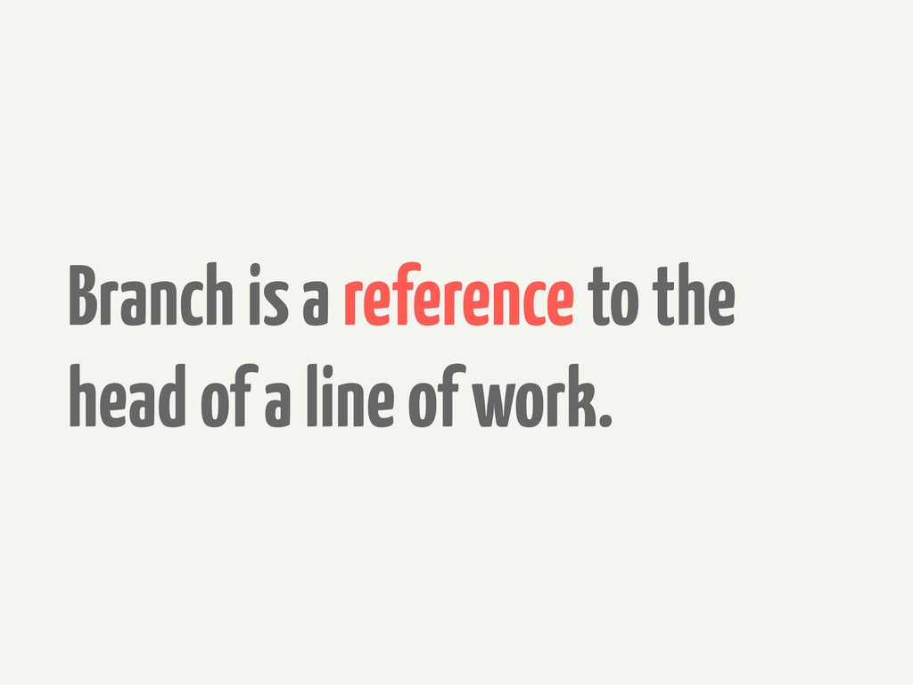 Branch is a reference to the head of a line of ...