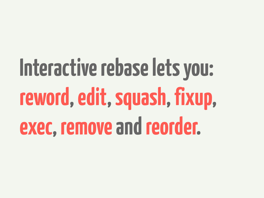 Interactive rebase lets you: reword, edit, squa...