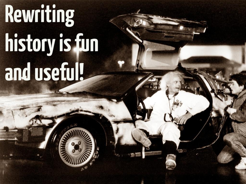 Rewriting history is fun and useful!