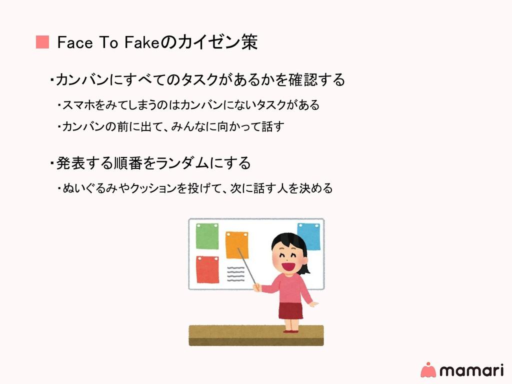 ■ Face To Fakeのカイゼン策 ・カンバンにすべてのタスクがあるかを確認する  ・ス...