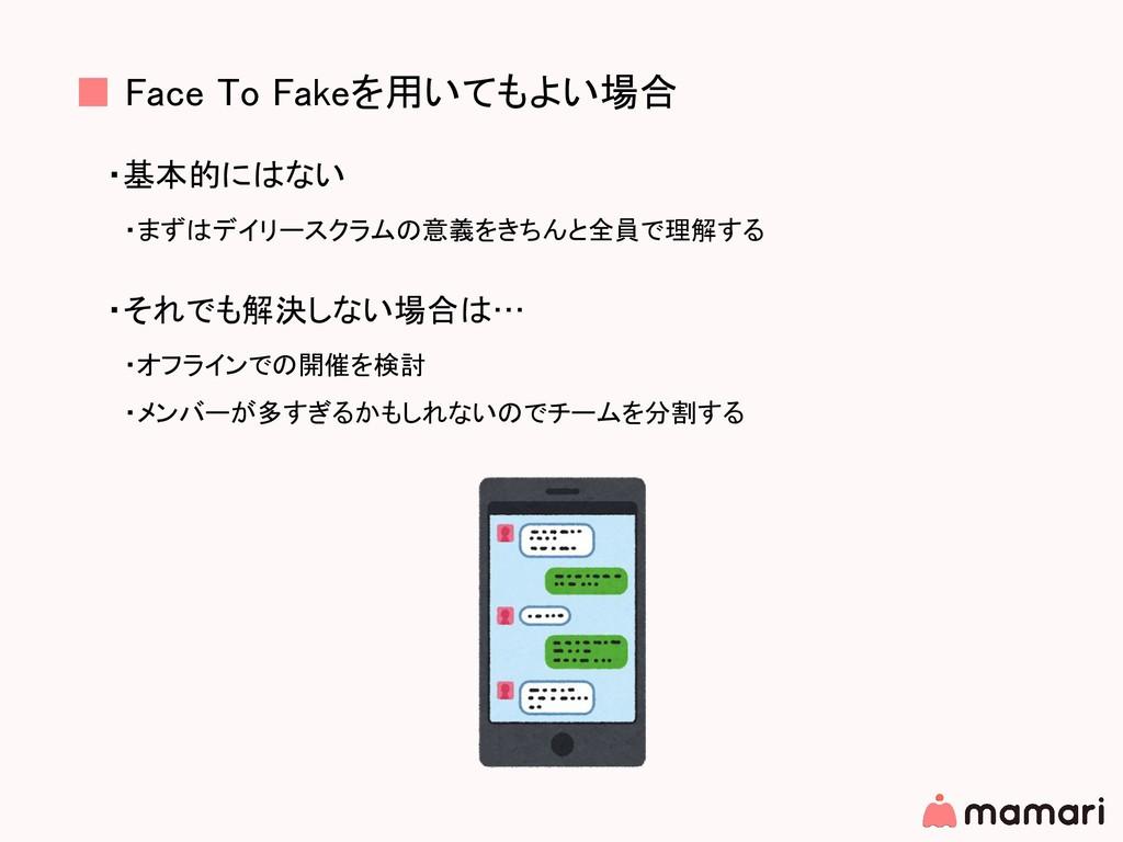 ■ Face To Fakeを用いてもよい場合 ・基本的にはない  ・まずはデイリースクラムの...