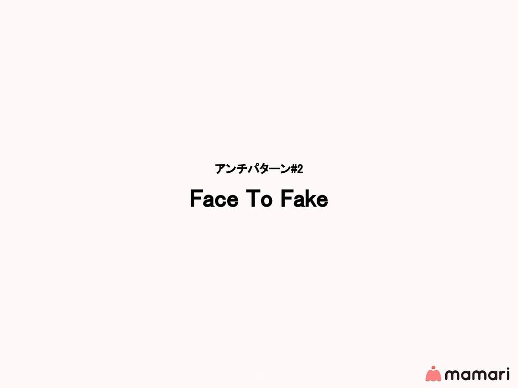 アンチパターン#2 Face To Fake 10