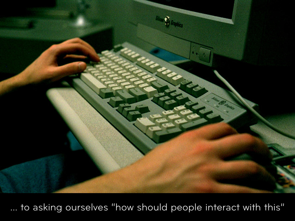"... to asking ourselves ""how should people inte..."
