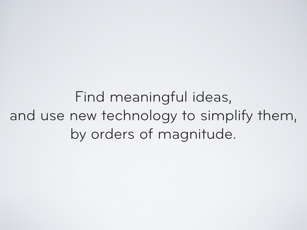 Find meaningful ideas, and use new technology t...