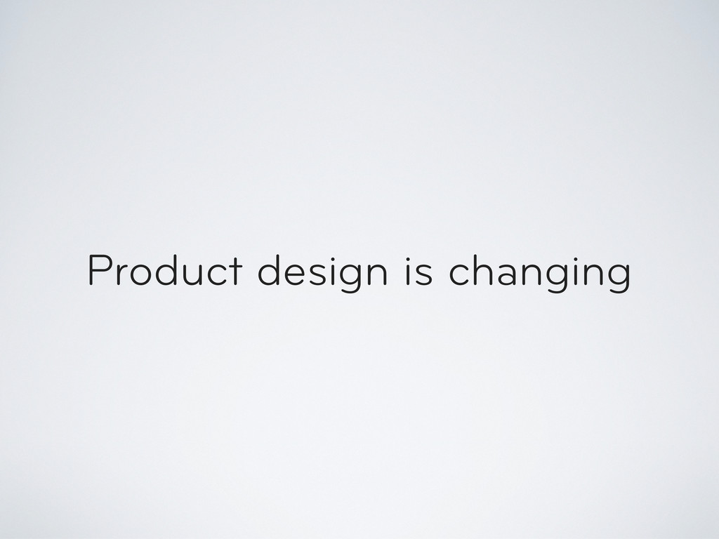 Product design is changing