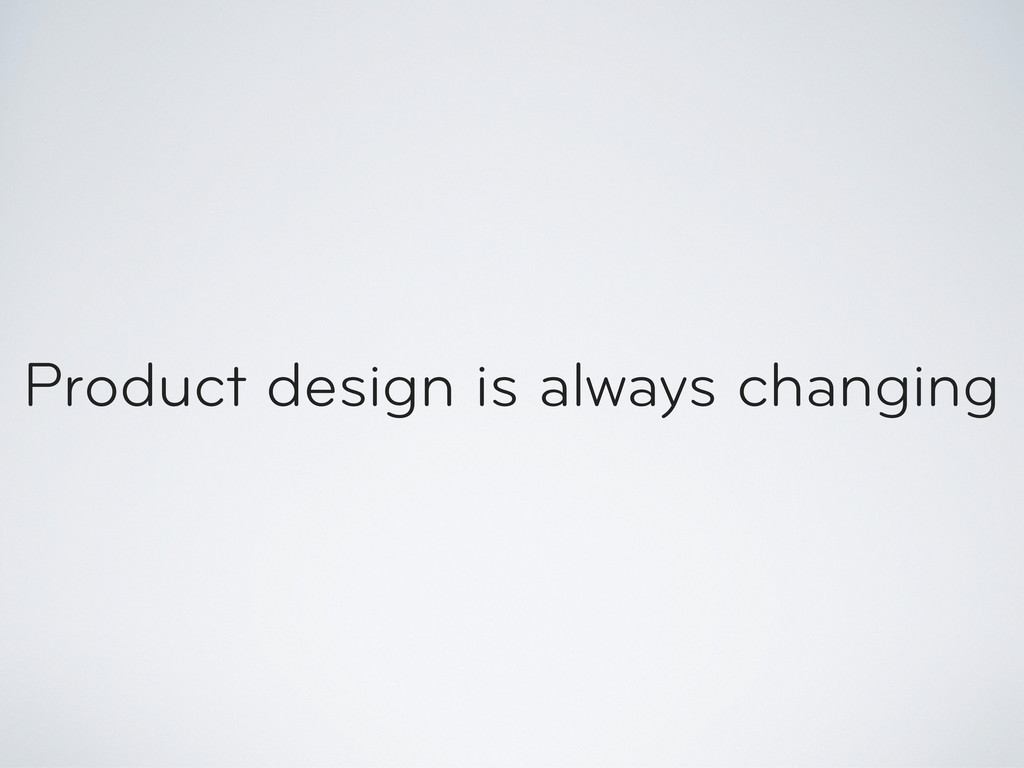 Product design is always changing