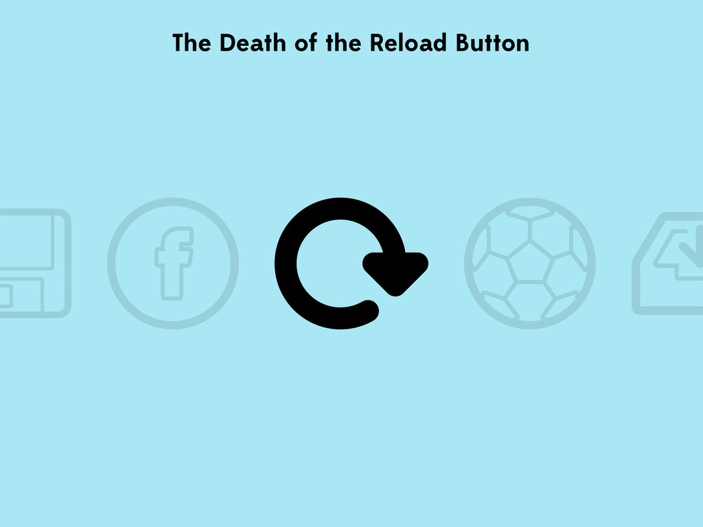 The Death of the Reload Button